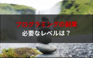 プログラミングの副業で必要なレベルってどれくらい?【月5万円稼ぐまでのステップ】
