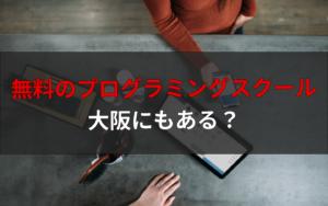 【関西】大阪で無料のプログラミングスクールはあるの?格安で学ぶ3つの方法もまとめます