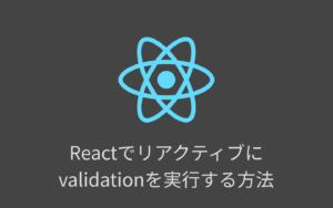 Reactでvalidationがリアクティブに実行されるフォームを実装する方法