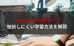 初心者にJavaScriptは難しい!【挫折しにくい学習方法を解説】